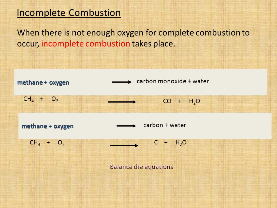 Incomplete Combustion When there is not enough oxygen for complete combustion to occur, incomplete combustion takes place. Balance the equations metha