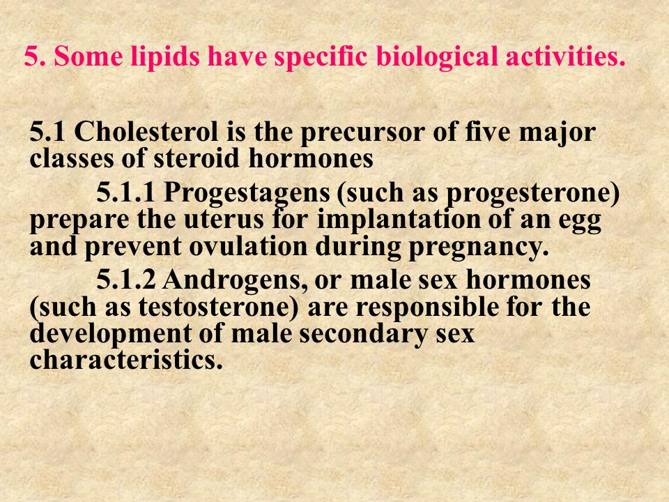 5. Some lipids have specific biological activities. 5.1 Cholesterol is the precursor of five major classes of steroid hormones 5.1.1 Progestagens (suc