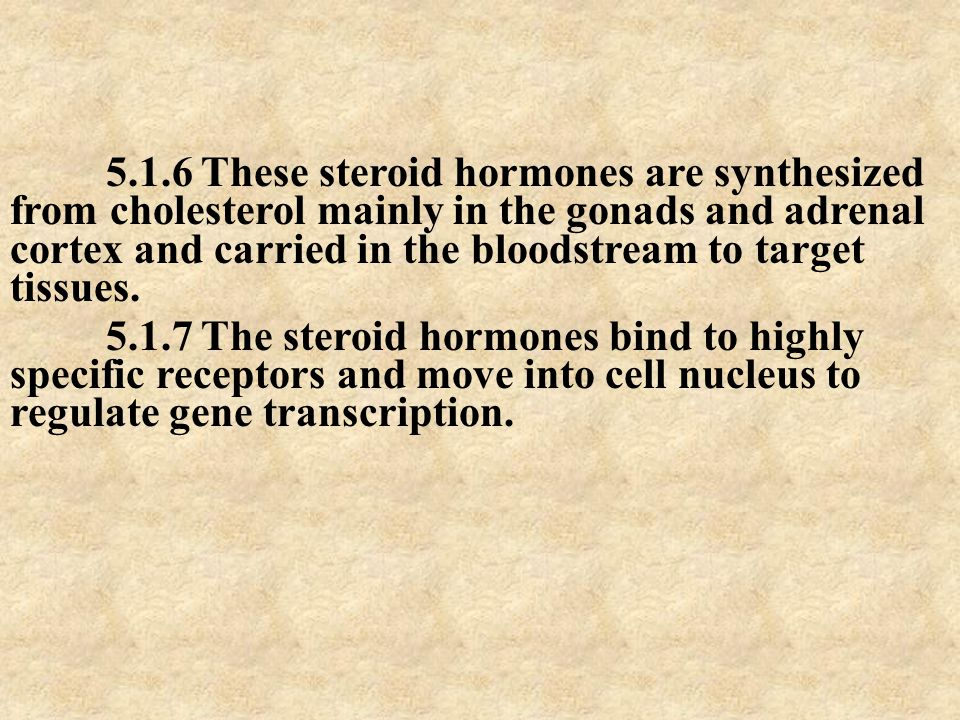 5.1.6 These steroid hormones are synthesized from cholesterol mainly in the gonads and adrenal cortex and carried in the bloodstream to target tissues