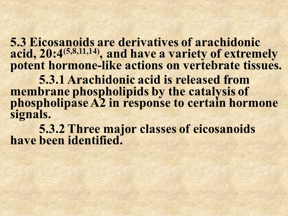5.3 Eicosanoids are derivatives of arachidonic acid, 20:4 (5,8,11,14), and have a variety of extremely potent hormone-like actions on vertebrate tissu
