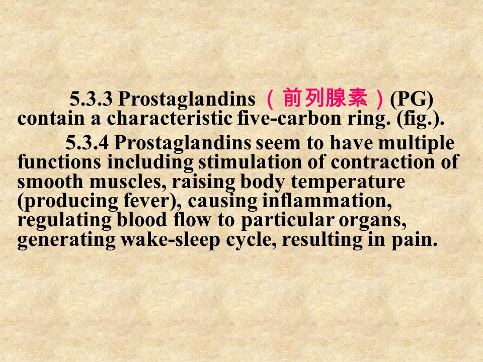 5.3.3 Prostaglandins (前列腺素) (PG) contain a characteristic five-carbon ring. (fig.). 5.3.4 Prostaglandins seem to have multiple functions including sti
