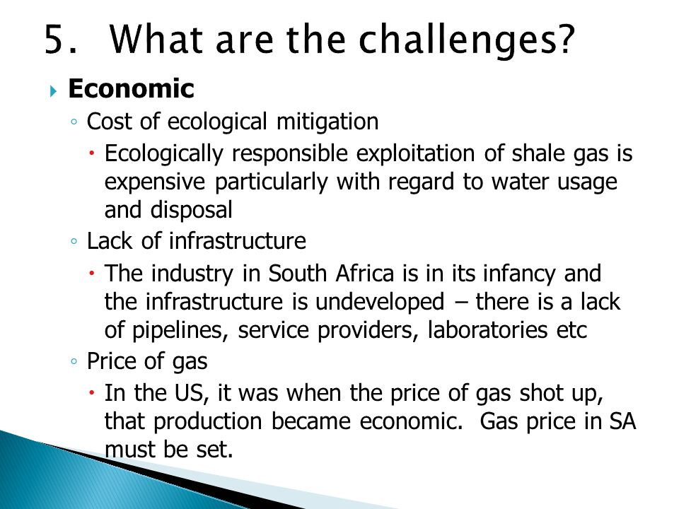  Economic ◦ Cost of ecological mitigation  Ecologically responsible exploitation of shale gas is expensive particularly with regard to water usage and disposal ◦ Lack of infrastructure  The industry in South Africa is in its infancy and the infrastructure is undeveloped – there is a lack of pipelines, service providers, laboratories etc ◦ Price of gas  In the US, it was when the price of gas shot up, that production became economic.