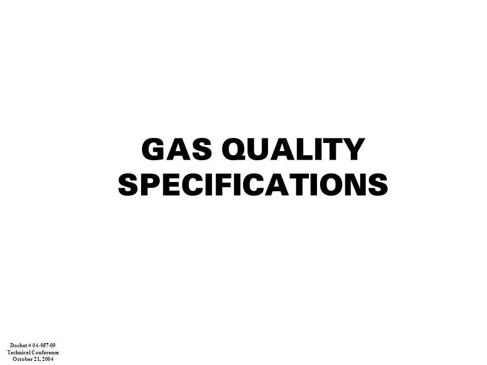 GAS QUALITY SPECIFICATIONS Docket # 04-057-09 Technical Conference October 21, 2004