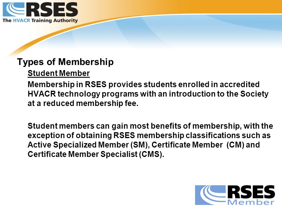 Types of Membership Student Member Membership in RSES provides students enrolled in accredited HVACR technology programs with an introduction to the S