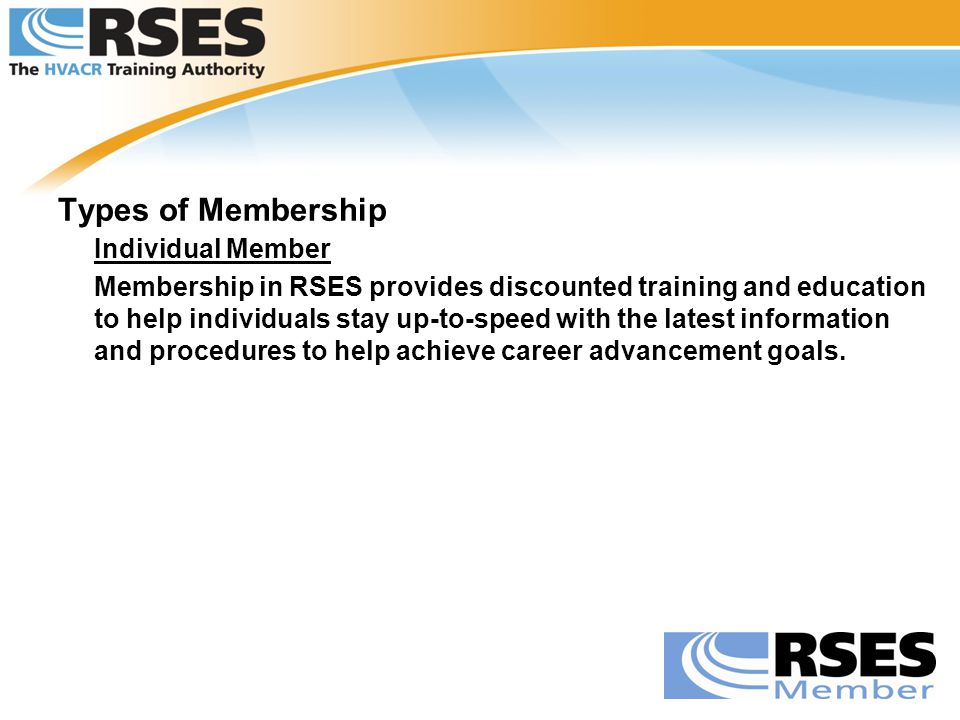 Types of Membership Individual Member Membership in RSES provides discounted training and education to help individuals stay up-to-speed with the late