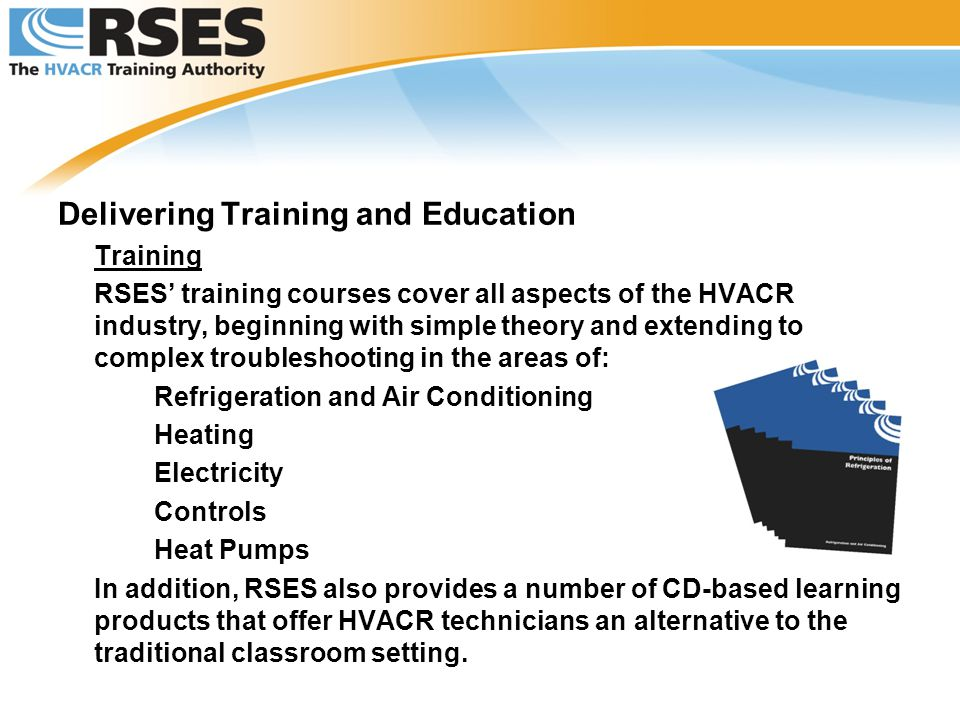 Delivering Training and Education Training RSES' training courses cover all aspects of the HVACR industry, beginning with simple theory and extending