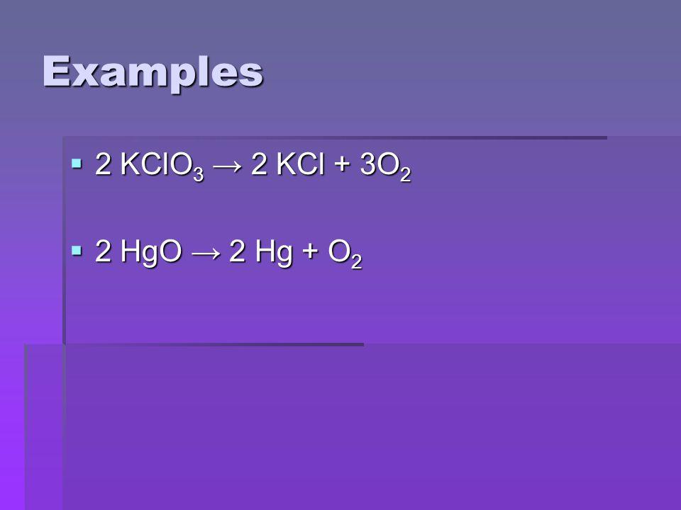 Examples  2 KClO 3 → 2 KCl + 3O 2  2 HgO → 2 Hg + O 2