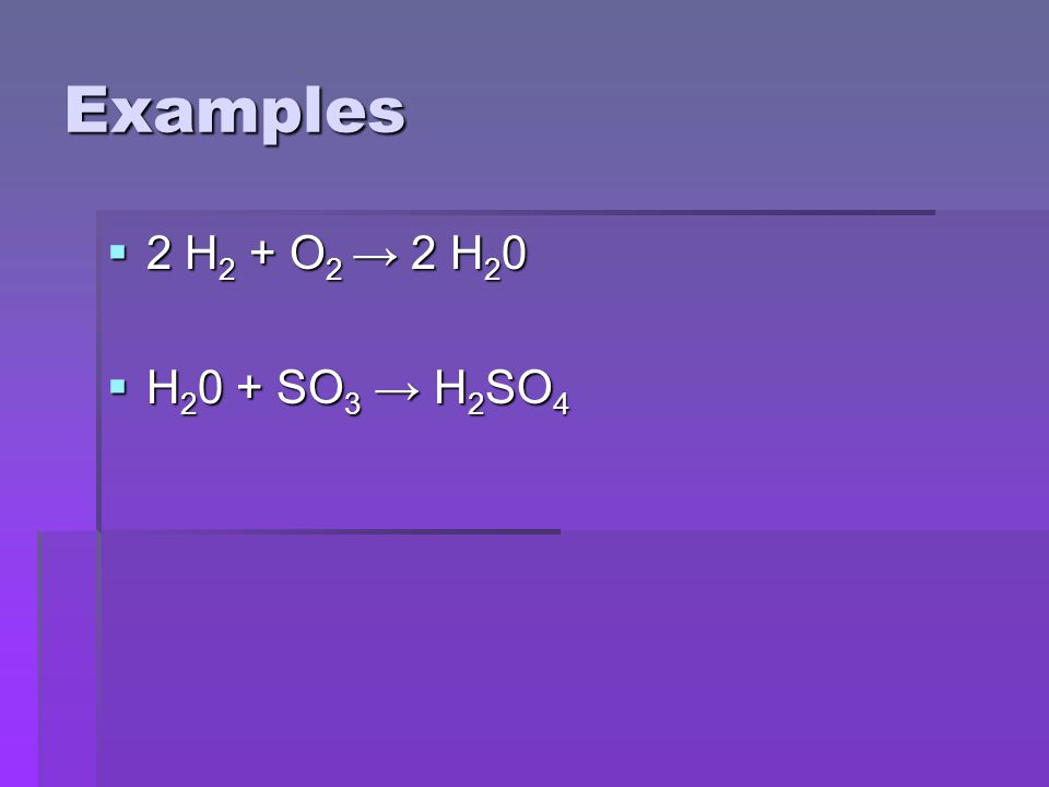 Examples  2 H 2 + O 2 → 2 H 2 0  H 2 0 + SO 3 → H 2 SO 4