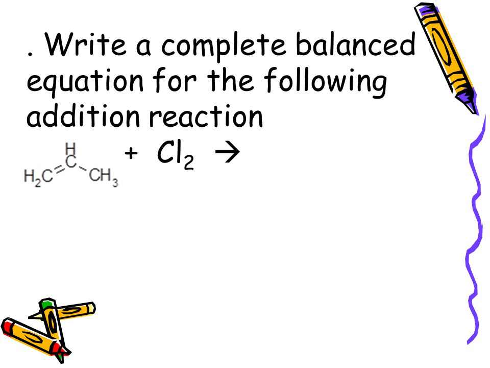 . Write a complete balanced equation for the following addition reaction + Cl 2 