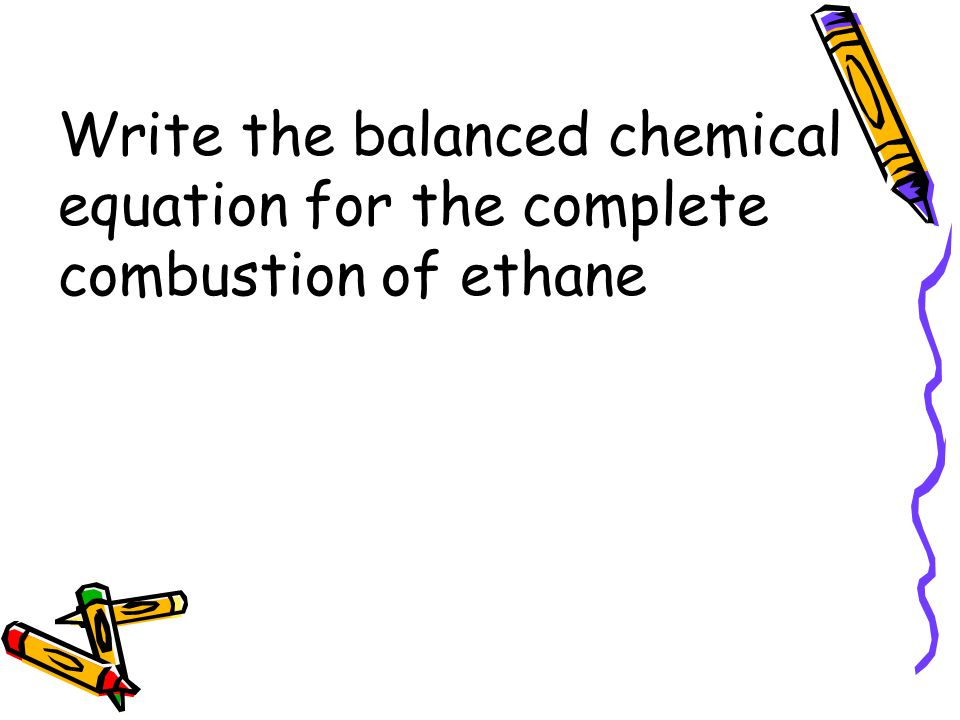 Write the balanced chemical equation for the complete combustion of ethane