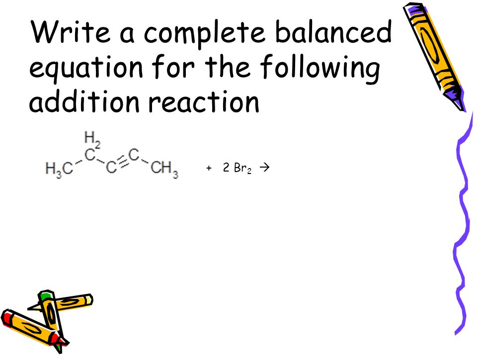 Write a complete balanced equation for the following addition reaction + 2 Br 2 