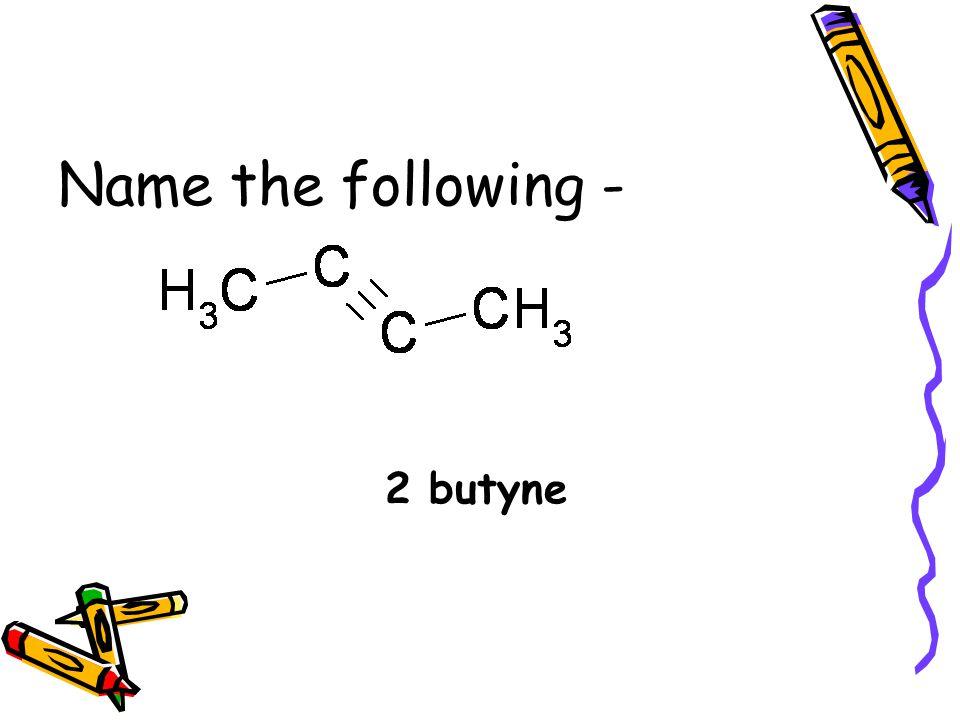 Name the following - 2 butyne
