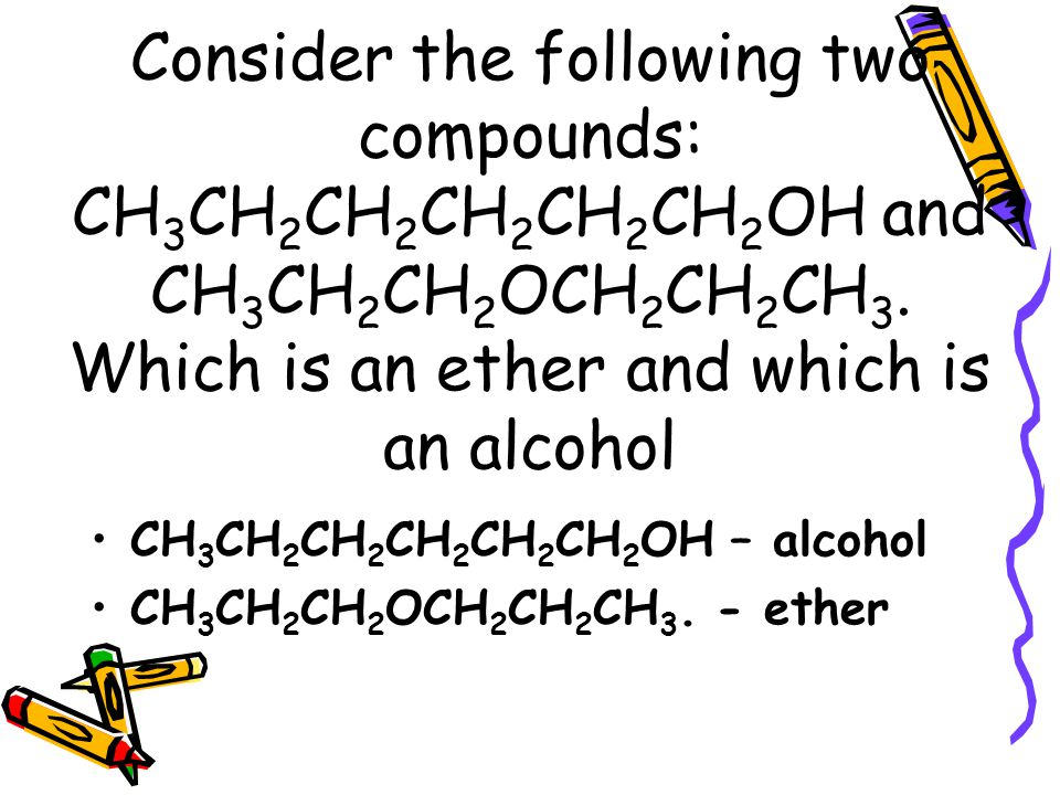 Consider the following two compounds: CH 3 CH 2 CH 2 CH 2 CH 2 CH 2 OH and CH 3 CH 2 CH 2 OCH 2 CH 2 CH 3.