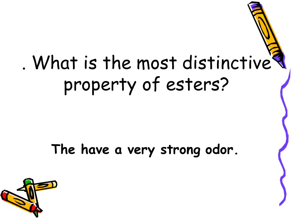 . What is the most distinctive property of esters? The have a very strong odor.