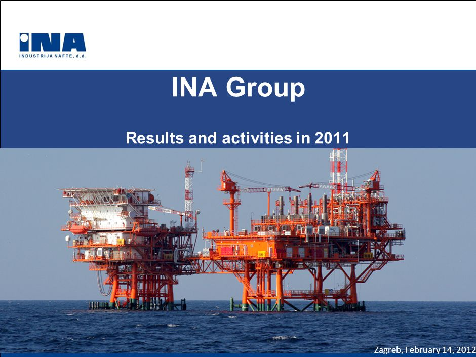 INA Group Results and activities in 2011 Zagreb, February 14, 2012