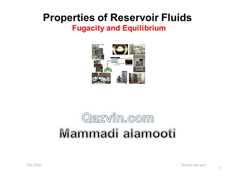 Properties of Reservoir Fluids Fugacity and Equilibrium Fall 2010 Shahab Gerami 1