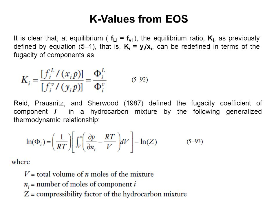 It is clear that, at equilibrium ( f Li = f vi ), the equilibrium ratio, K i, as previously defined by equation (5–1), that is, K i = y i /x i, can be redefined in terms of the fugacity of components as K-Values from EOS Reid, Prausnitz, and Sherwood (1987) defined the fugacity coefficient of component i in a hydrocarbon mixture by the following generalized thermodynamic relationship: