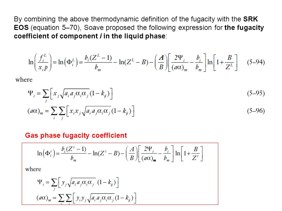 By combining the above thermodynamic definition of the fugacity with the SRK EOS (equation 5–70), Soave proposed the following expression for the fugacity coefficient of component i in the liquid phase: Gas phase fugacity coefficient