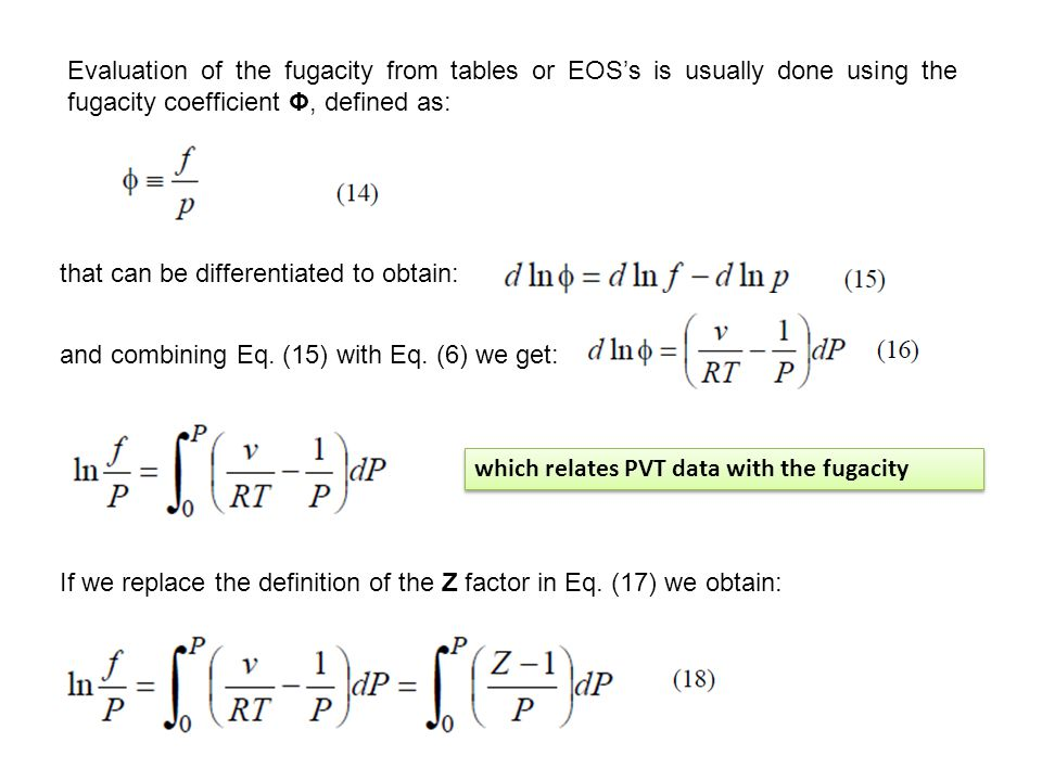 Evaluation of the fugacity from tables or EOS's is usually done using the fugacity coefficient Φ, defined as: that can be differentiated to obtain: and combining Eq.