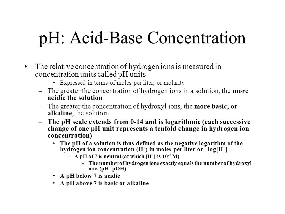 pH: Acid-Base Concentration The relative concentration of hydrogen ions is measured in concentration units called pH units Expressed in terms of moles