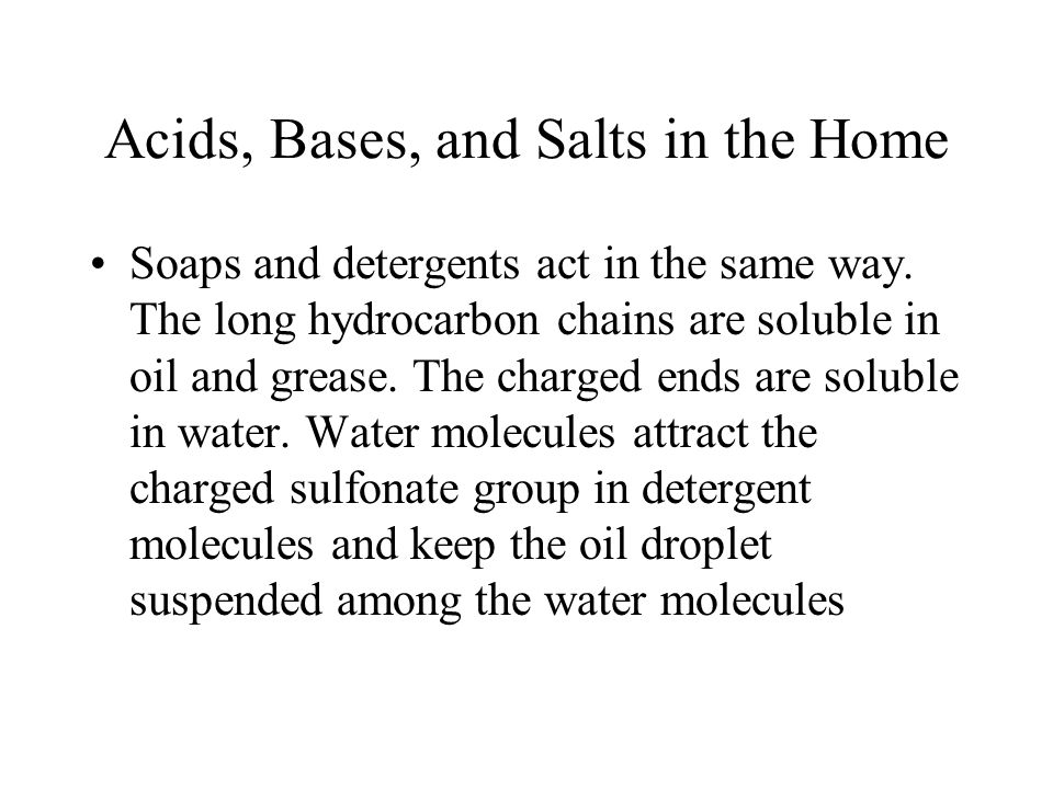 Acids, Bases, and Salts in the Home Soaps and detergents act in the same way. The long hydrocarbon chains are soluble in oil and grease. The charged e