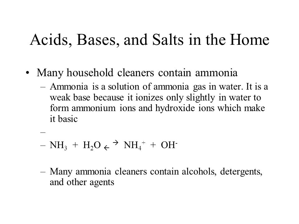 Many household cleaners contain ammonia –Ammonia is a solution of ammonia gas in water. It is a weak base because it ionizes only slightly in water to