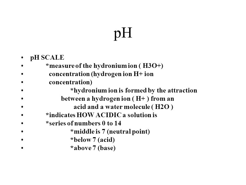 pH pH SCALE *measure of the hydronium ion ( H3O+) concentration (hydrogen ion H+ ion concentration) *hydronium ion is formed by the attraction between
