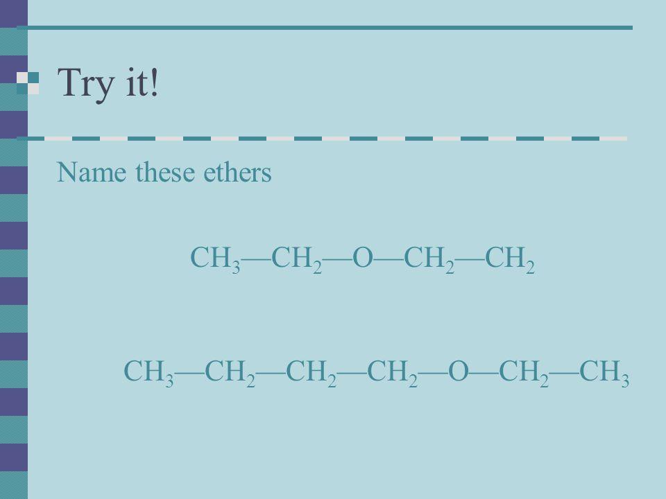 Try it! Name these ethers CH 3 —CH 2 —O—CH 2 —CH 2 CH 3 —CH 2 —CH 2 —CH 2 —O—CH 2 —CH 3