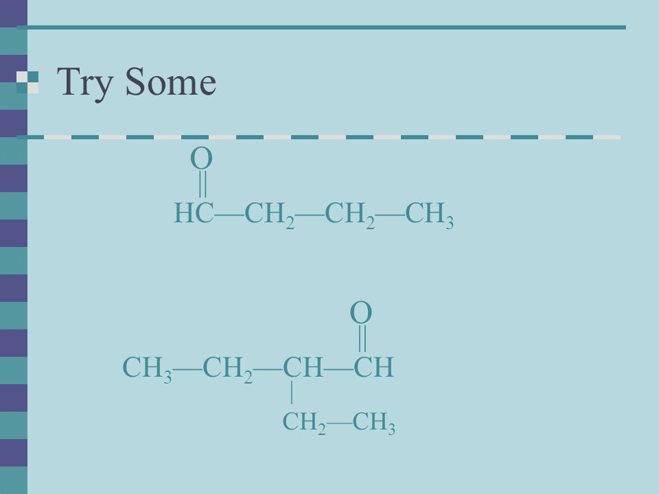 Try Some HC—CH 2 —CH 2 —CH 3 CH 3 —CH 2 —CH—CH O || O | CH 2 —CH 3