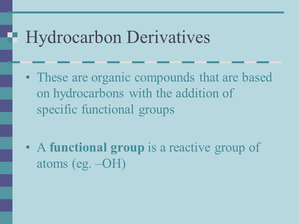 Hydrocarbon Derivatives These are organic compounds that are based on hydrocarbons with the addition of specific functional groups A functional group
