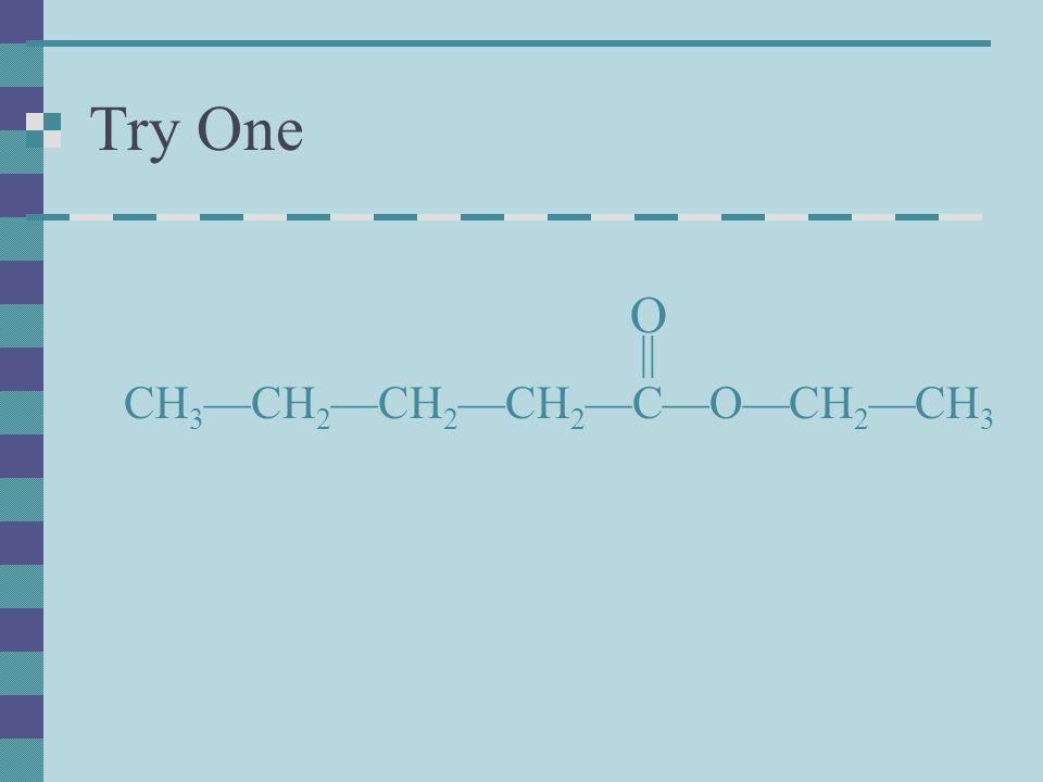 Try One CH 3 —CH 2 —CH 2 —CH 2 —C—O—CH 2 —CH 3 O ||