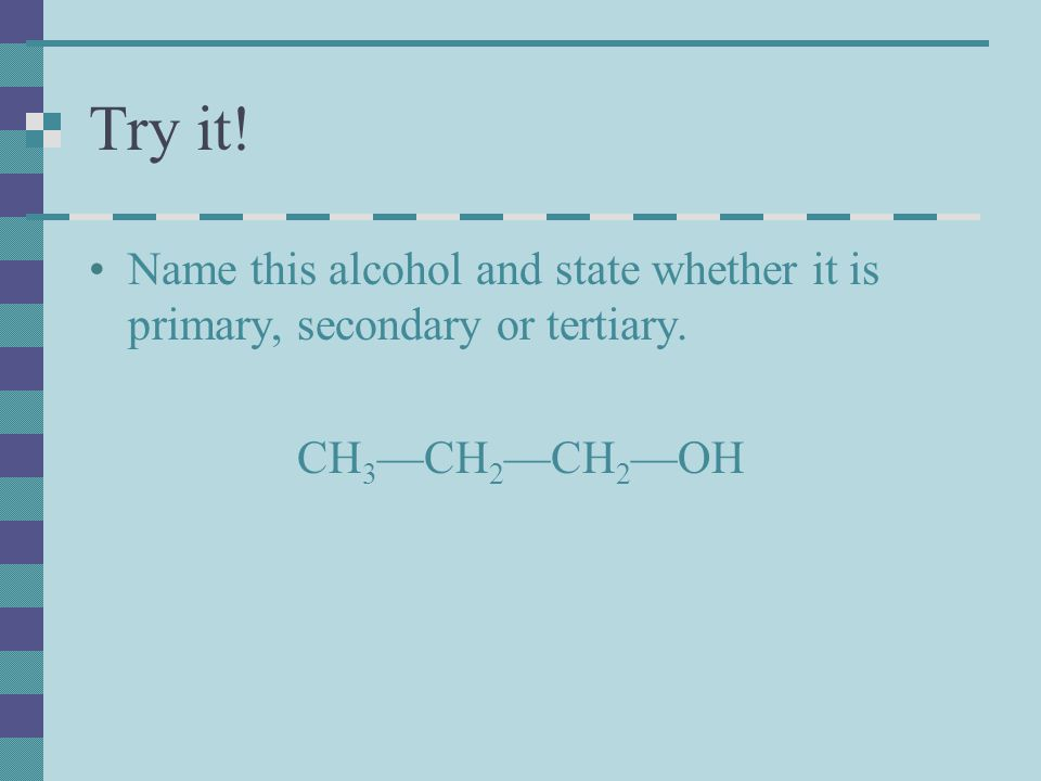 Try it! Name this alcohol and state whether it is primary, secondary or tertiary. CH 3 —CH 2 —CH 2 —OH