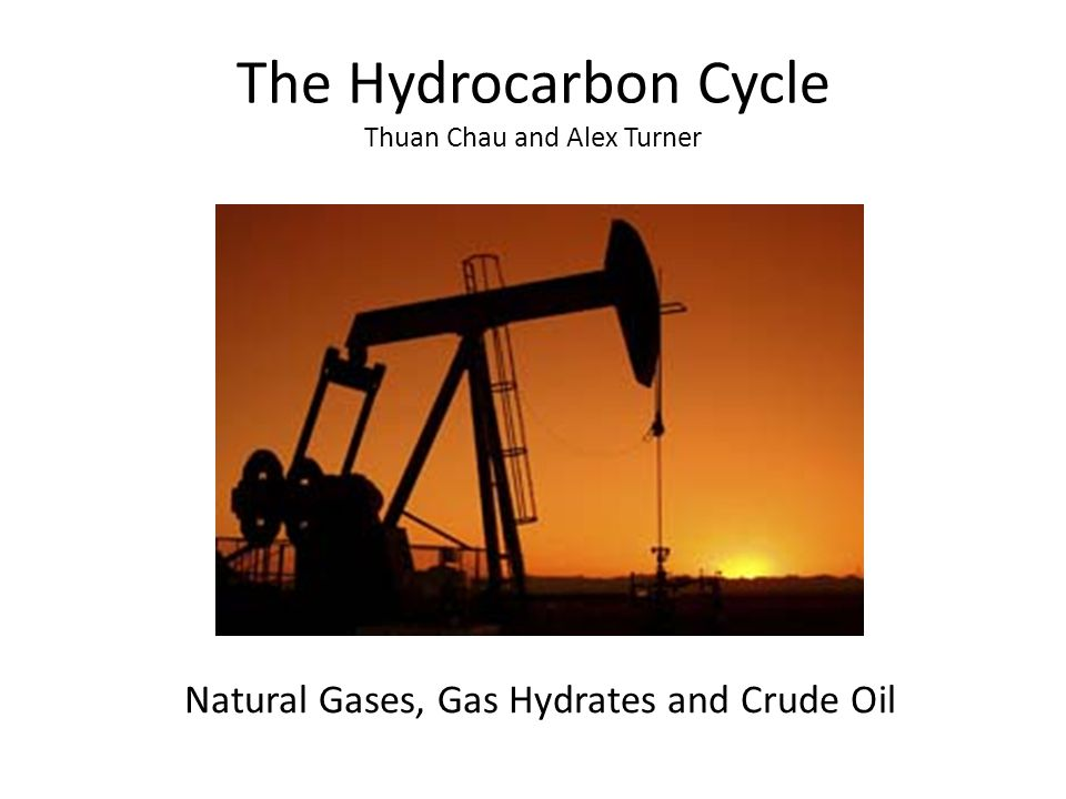 The Hydrocarbon Cycle Thuan Chau and Alex Turner Natural Gases, Gas Hydrates and Crude Oil
