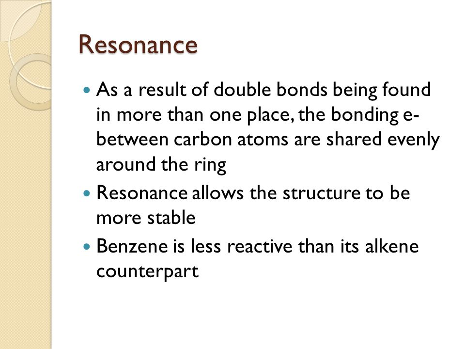 Resonance As a result of double bonds being found in more than one place, the bonding e- between carbon atoms are shared evenly around the ring Resonance allows the structure to be more stable Benzene is less reactive than its alkene counterpart