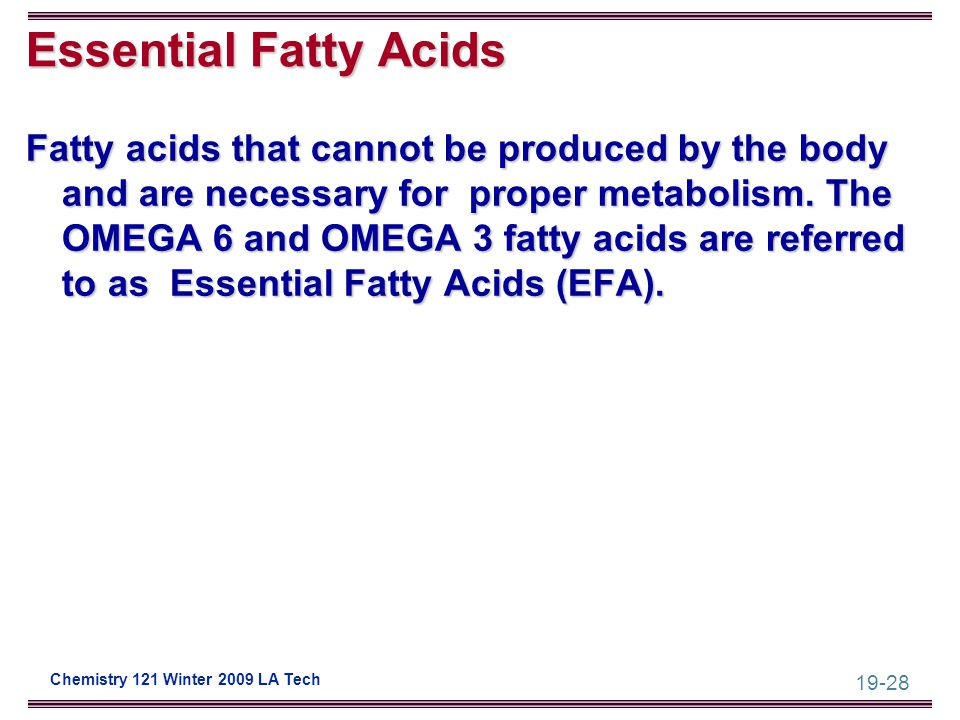 19-28 Chemistry 121 Winter 2009 LA Tech Essential Fatty Acids Fatty acids that cannot be produced by the body and are necessary for proper metabolism.