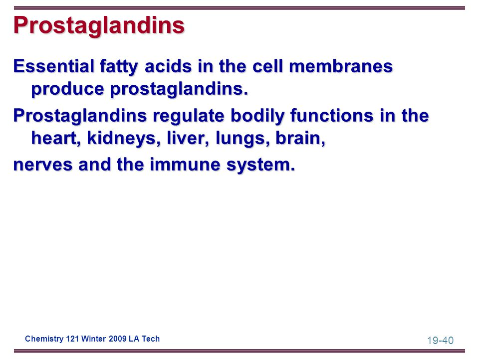 19-40 Chemistry 121 Winter 2009 LA Tech Prostaglandins Essential fatty acids in the cell membranes produce prostaglandins. Prostaglandins regulate bod