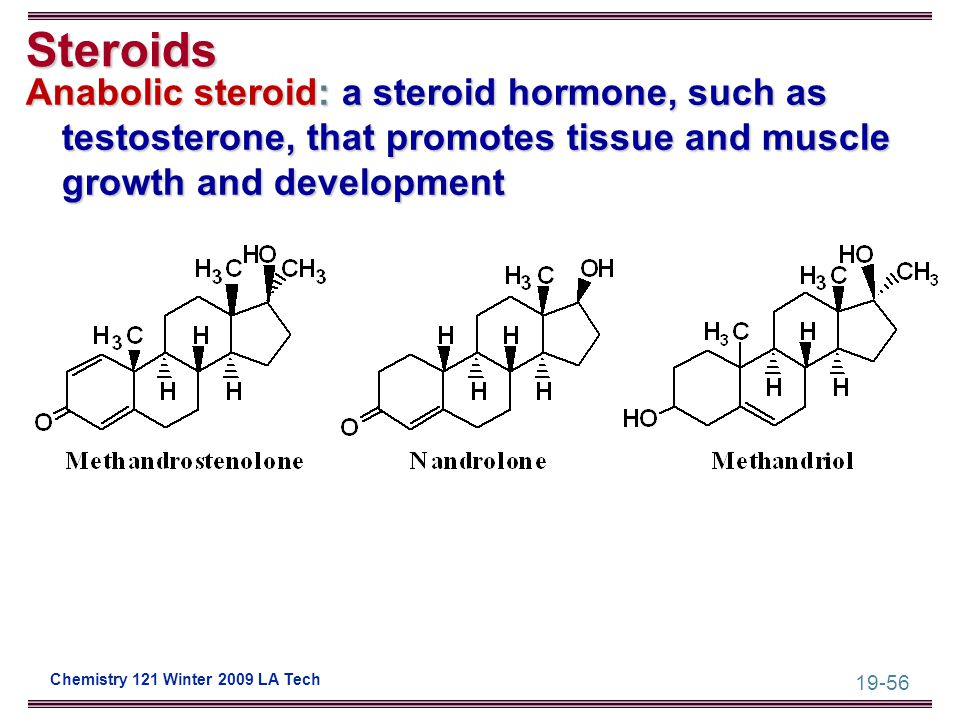 19-56 Chemistry 121 Winter 2009 LA Tech Steroids Anabolic steroid: a steroid hormone, such as testosterone, that promotes tissue and muscle growth and