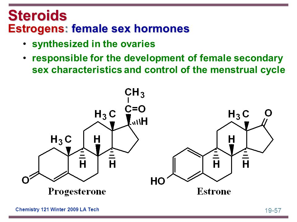 19-57 Chemistry 121 Winter 2009 LA Tech Steroids Estrogens: female sex hormones synthesized in the ovaries responsible for the development of female s