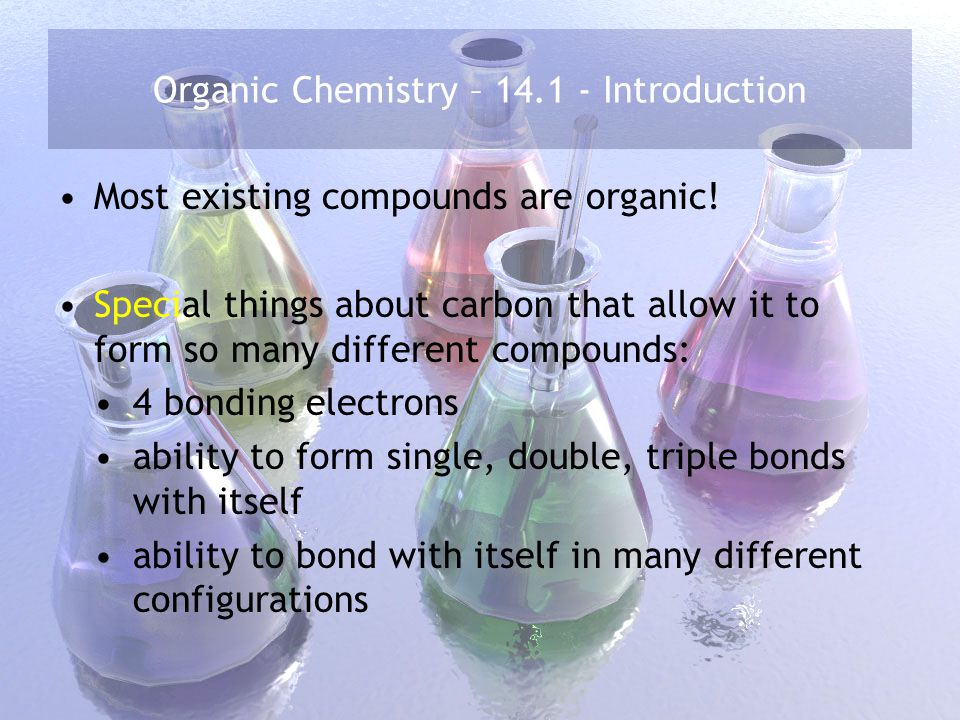 Organic Chemistry – 14.1 - Introduction Classification: organic compounds hydrocarbons C and H only hydrocarbon derivatives C and H along with O, N, and/or halogen atoms aliphatics without aromatics with alkynes – 1 triple bond between C's – C n H 2n-2 alkenes – 1 double bond between C's – C n H 2n alkanes – all single bonds – C n H 2n+2