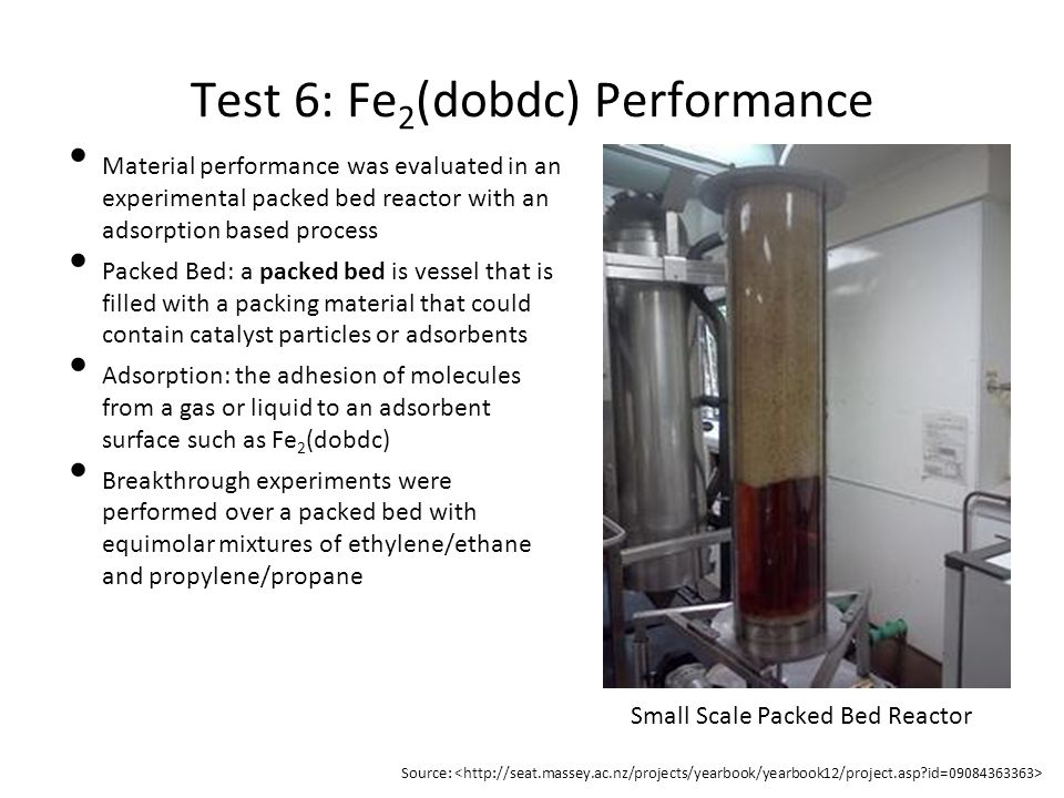 Test 6: Fe 2 (dobdc) Performance Material performance was evaluated in an experimental packed bed reactor with an adsorption based process Packed Bed: a packed bed is vessel that is filled with a packing material that could contain catalyst particles or adsorbents Adsorption: the adhesion of molecules from a gas or liquid to an adsorbent surface such as Fe 2 (dobdc) Breakthrough experiments were performed over a packed bed with equimolar mixtures of ethylene/ethane and propylene/propane Small Scale Packed Bed Reactor Source: