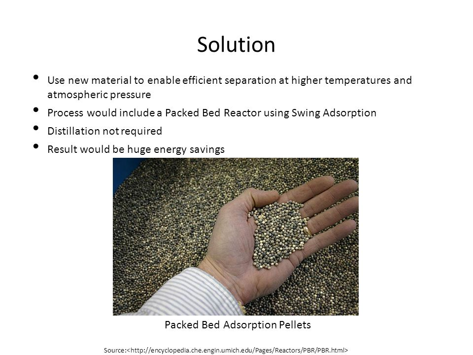 Solution Use new material to enable efficient separation at higher temperatures and atmospheric pressure Process would include a Packed Bed Reactor using Swing Adsorption Distillation not required Result would be huge energy savings Packed Bed Adsorption Pellets Source: