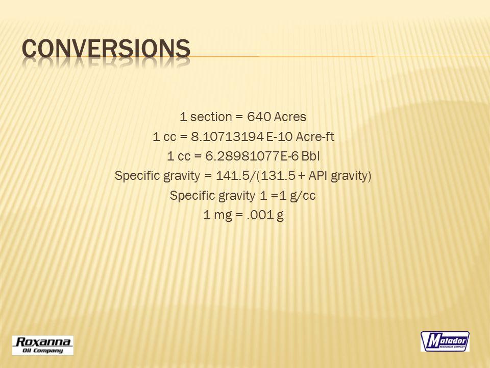 1 section = 640 Acres 1 cc = 8.10713194 E-10 Acre-ft 1 cc = 6.28981077E-6 Bbl Specific gravity = 141.5/(131.5 + API gravity) Specific gravity 1 =1 g/c
