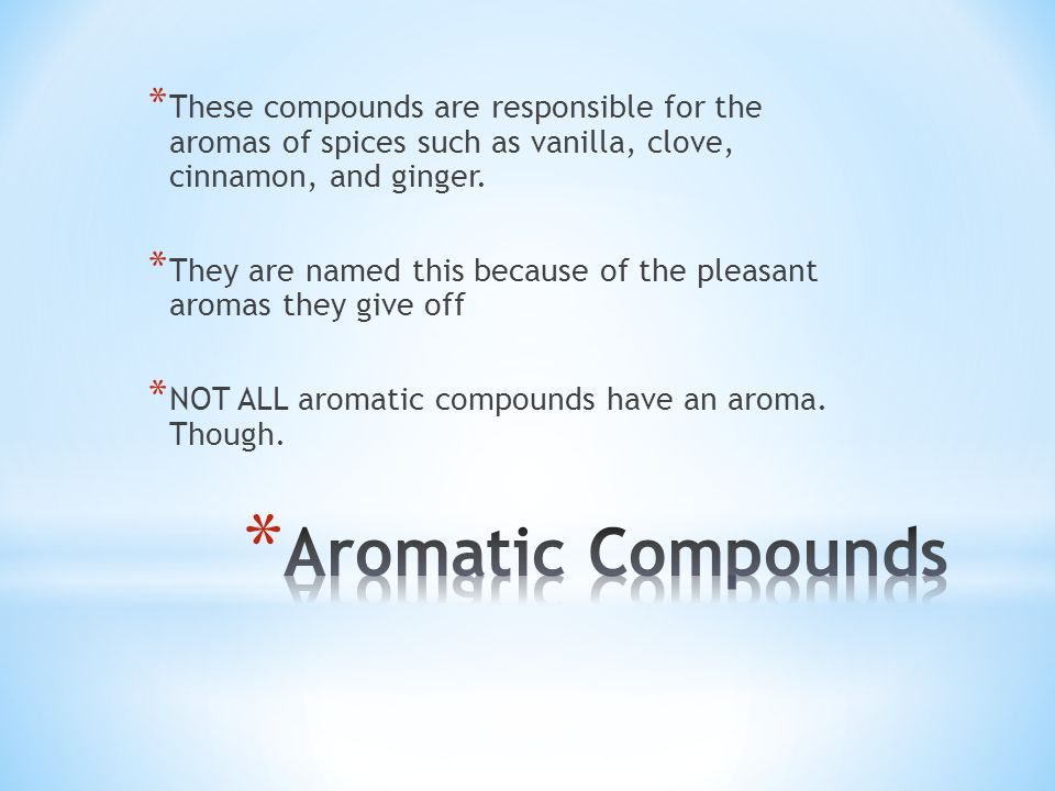 * These compounds are responsible for the aromas of spices such as vanilla, clove, cinnamon, and ginger. * They are named this because of the pleasant
