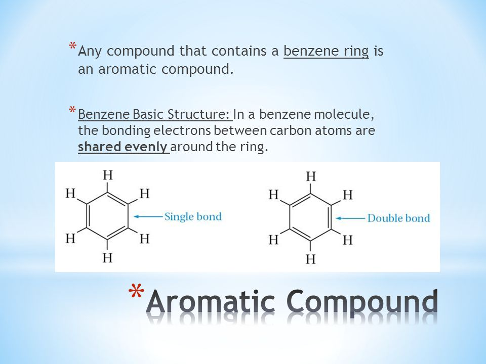 * Any compound that contains a benzene ring is an aromatic compound. * Benzene Basic Structure: In a benzene molecule, the bonding electrons between c