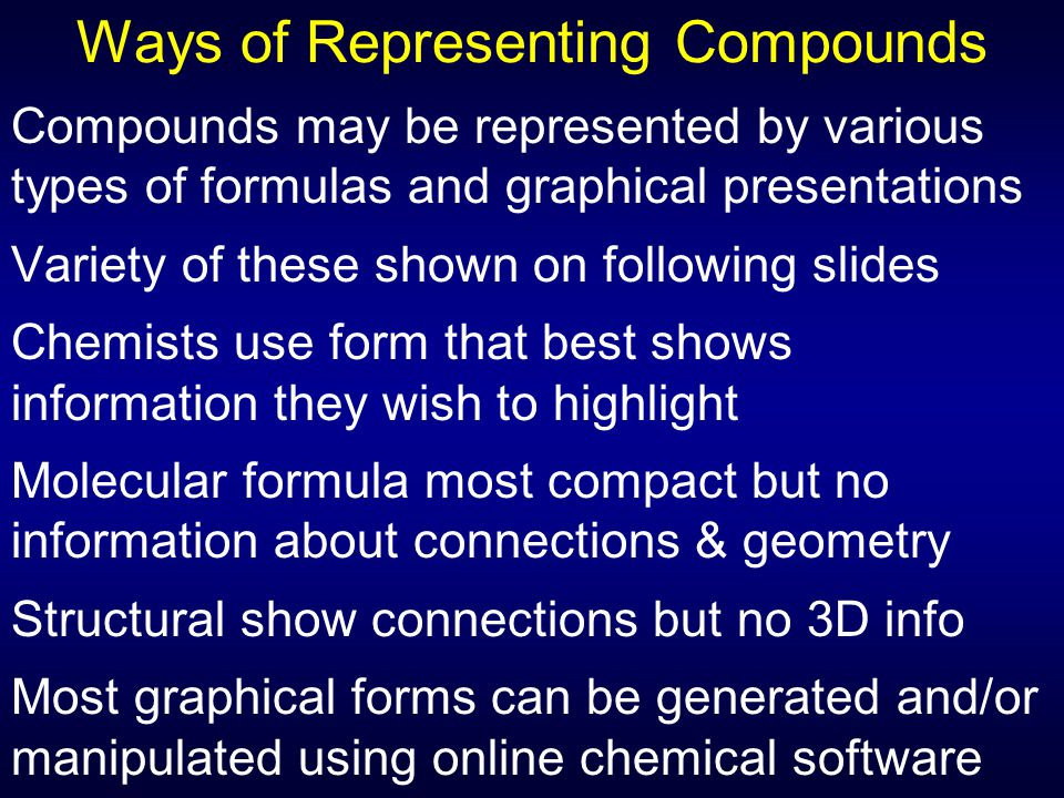 Ways of Representing Compounds Compounds may be represented by various types of formulas and graphical presentations Variety of these shown on following slides Chemists use form that best shows information they wish to highlight Molecular formula most compact but no information about connections & geometry Structural show connections but no 3D info Most graphical forms can be generated and/or manipulated using online chemical software