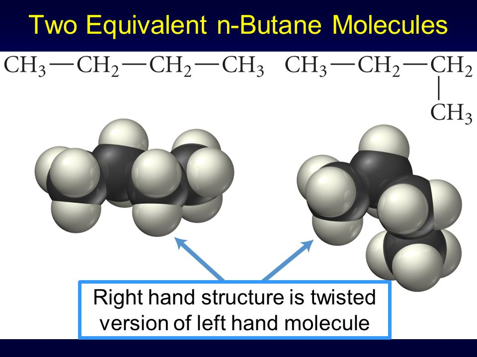 Two Equivalent n-Butane Molecules Right hand structure is twisted version of left hand molecule