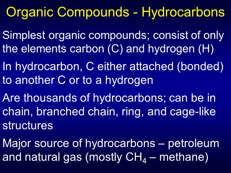 Organic Compounds - Hydrocarbons Simplest organic compounds; consist of only the elements carbon (C) and hydrogen (H) In hydrocarbon, C either attached (bonded) to another C or to a hydrogen Are thousands of hydrocarbons; can be in chain, branched chain, ring, and cage-like structures Major source of hydrocarbons – petroleum and natural gas (mostly CH 4 – methane)
