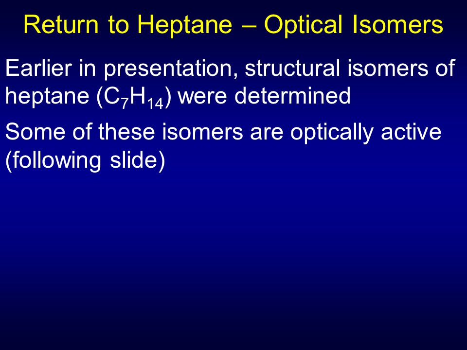 Earlier in presentation, structural isomers of heptane (C 7 H 14 ) were determined Some of these isomers are optically active (following slide) Return to Heptane – Optical Isomers