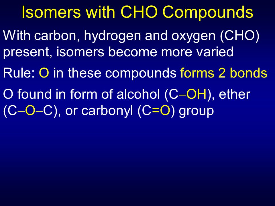 Isomers with CHO Compounds With carbon, hydrogen and oxygen (CHO) present, isomers become more varied Rule: O in these compounds forms 2 bonds O found in form of alcohol (C  OH), ether (C  O  C), or carbonyl (C=O) group
