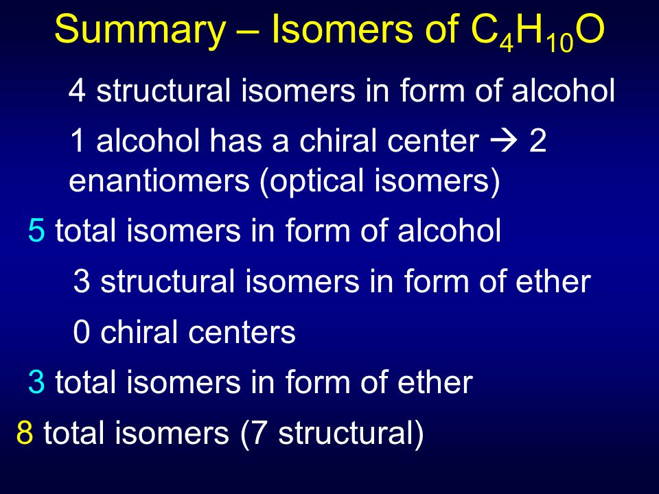 Summary – Isomers of C 4 H 10 O 4 structural isomers in form of alcohol 1 alcohol has a chiral center  2 enantiomers (optical isomers) 5 total isomers in form of alcohol 3 structural isomers in form of ether 0 chiral centers 3 total isomers in form of ether 8 total isomers (7 structural)